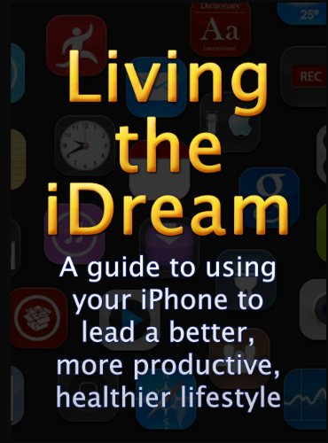 Living the iDream - A guide to using your iPhone to lead a better, more productive, healthier lifestyle.