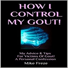 How I Control My Gout!: My Advice & Tips for Victims of Gout - A Personal Confession Audiobook by Mike Freze Narrated by Rick Moore