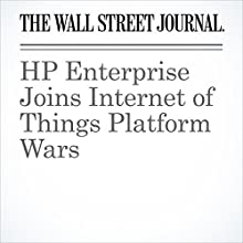 HP Enterprise Joins Internet of Things Platform Wars Other by Don Clark Narrated by Alexander Quincy