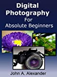 Digital Photography For Absolute Beginners. Quick Guide to Getting Started With Digital Photography
