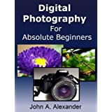 Digital Photography For Absolute Beginners. Quick Guide to Getting Started With Digital Photography ~ John A.  Alexander