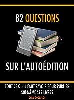 82 questions sur l'auto�dition: Tout ce qu'il faut savoir pour publier soi-m�me ses livres