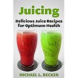 Juicing Delicious Juice Recipes for Optimum Health (Optimum Health Series)