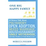 One Big Happy Family: 18 Writers Talk About Polyamory, Open Adoption, Mixed Marriage, Househusbandry, Single Motherhood, and Other Realities of Truly Modern Love ~ Rebecca Walker