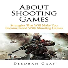 About Shooting Games: Strategies That Will Make You Become Good with Shooting Games (       UNABRIDGED) by Deborah Gray Narrated by Jay Hill