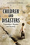 Children and Disasters: Preparedness, Response and Recovery (Children's Issues, Laws and Programs: Natural Disaster Research, Prediction and Mitigation)