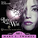 Lucy at War: An Undraland Blood Novel, Part 7 Audiobook by Mary E. Twomey Narrated by Amy Marie Smith