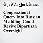 Congressional Query Into Russian Meddling Could Revive Bipartisan Oversight   Carl Hulse