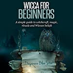 Wicca for Beginners: A Simple Guide to Witchcraft, Magic, Rituals and Wiccan Beliefs | Dayanara Blue Star