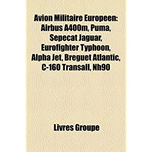 Avion Militaire Europ�en: Airbus A400m, Puma, Sepecat Jaguar, Eurofighter Typhoon, Alpha Jet, Breguet Atlantic, C-160 Transall, Nh90 (French Edition)