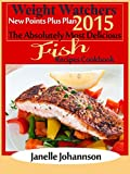 Weight Watchers 2015 New Points Plus Plan The Absolutely Most Delicious Fish Recipes Cookbook