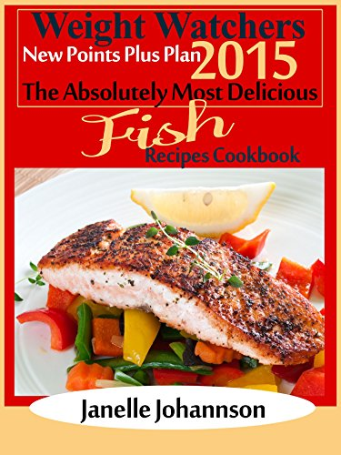 Weight Watchers 2015 New Points Plus Plan The Absolutely Most Delicious Fish Recipes Cookbook by Janelle Johannson