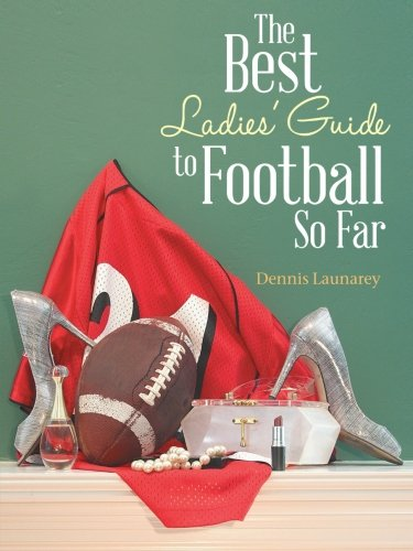 The Best Ladies' Guide to Football So Far: Dennis Launarey: 9781481779081: Amazon.com: Books
