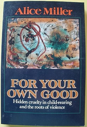 For Your Own Good: Hidden Cruelty in Child-Rearing and the Roots of Violence. (Alice Miller For Your Own Good compare prices)