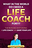 What in the world do I need a Life Coach for???  The reasons why having a life coach can save your life (English Edition)