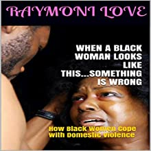 When a Black Woman Looks Like This...Something Is Wrong: How Black Women Cope with Domestic Violence Audiobook by Raymoni Love Narrated by Rafael Osaba