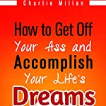 How to Get off Your Ass and Accomplish Your Life's Dreams: The Lazy Procrastinators Guide to Massive Success | Charlie Millan