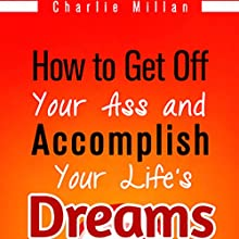 How to Get off Your Ass and Accomplish Your Life's Dreams: The Lazy Procrastinators Guide to Massive Success (       UNABRIDGED) by Charlie Millan Narrated by Jeffrey Whittle