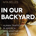 In Our Backyard: Human Trafficking in America and What We Can Do to Stop It | Nita Belles