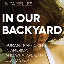In Our Backyard: Human Trafficking in America and What We Can Do to Stop It (       UNABRIDGED) by Nita Belles Narrated by Nicol Zanzarella