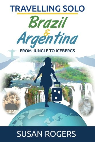 Brazil and Argentina: From Jungle to Icebergs (Travelling Solo) (Volume 2)
