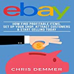 eBay: How to Find Profitable Items, Set Up Your Shop, Attract Customers & Start Selling Today | Chris Demmer
