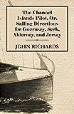 The Channel Islands Pilot, Or, Sailing Directions for Guernsey, Serk, Alderney, and Jersey John Richards