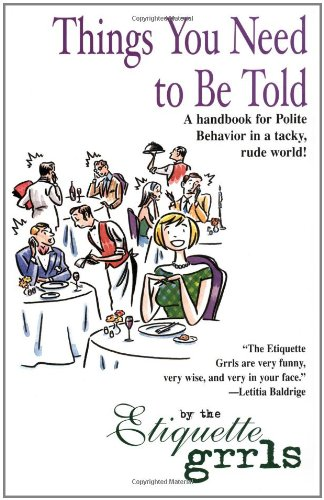 Things You Need To Be Told: A Handbook for Polite Behavior in a Tacky, Rude World!