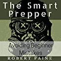 The Smart Prepper: Avoiding Beginner Mistakes Audiobook by Robert Paine Narrated by John Cormier
