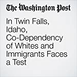In Twin Falls, Idaho, Co-Dependency of Whites and Immigrants Faces a Test | Chico Harlan