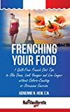Frenching Your Food: 7 Guilt-Free French Diet Tips to Slim Down, Look Younger and Live Longer without Calorie Counting or Strenuous Exercise (Health AlternaTips)