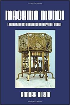 Machina Mundi: L'orologio Astronomico di Giovanni Dondi (Italian Edition): Andrea Albini