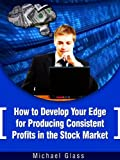 How to Develop Your Edge to Produce Consistent Profits in the Stock Market (Basic Stock Market Trading Strategies)