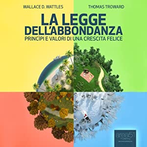 Titolo: La Legge Dell'Abbondanza [The Law of Opulence]: Princìpi e Valori Di Una Crescita Felice [Principles and Values of a Happy Growth] | [Wallace Delois Wattles, Thomas Troward]