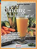 Juicing for the Health of It (Natural Health Guide) (Alive Natural Health Guides)