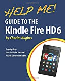 Charles Hughes Help Me! Guide to the Kindle Fire HD 6: Step-by-Step User Guide for Amazon's Fourth Generation Tablet