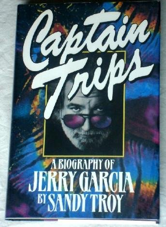 Sandy Troy Captain Trips: A Biography of Jerry Garcia