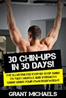 30 Chin-Ups in 30 Days!: The Illustrated Step-by-Step Guide to Fast Muscle and Strength Gains Using Your Own Bodyweight (English Edition)