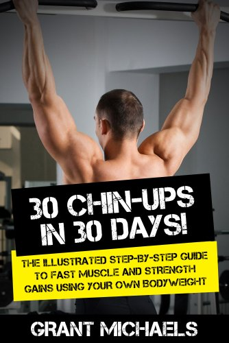 30 Chin-Ups in 30 Days! The Illustrated Step-by-Step Guide to Fast Muscle and Strength Gains Using Your Own Bodyweight (Feats of Strength Series)