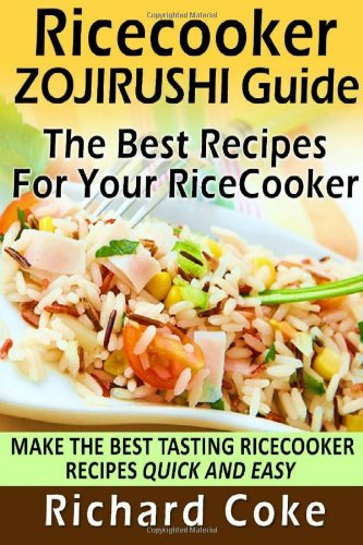 Rice Cooker Zojirushi Guide: The Best Recipes For Your Rice Cooker: Make The Best Tasting Rice Cooker Recipes Quick And Easy