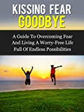 Kissing Fear Goodbye: A Guide to Overcoming Fear and Living a Worry-Free Life Full of Endless Possibilities (Fear Cure)