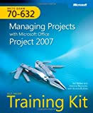 MCTS Self-Paced Training Kit (Exam 70-632): Managing Projects with Microsoft® Office Project 2007: Managing Projects with Microsoft Office Project 2007