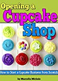 Opening a Cupcake Shop: How to Start a Cupcake Business from Scratch (The Cupcake Business Plan)