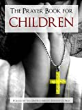 THE PRAYER BOOK FOR CHILDREN (Special Kindle Enabled Edition) ILLUSTRATED Classic Christian Prayers for All Occasions (Prayer Book for Kindle / Book of Prayer for Kindle)