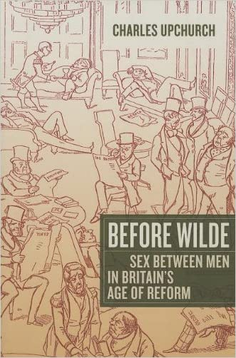 Before Wilde: Sex between Men in Britain's Age of Reform written by Charles Upchurch