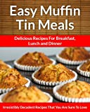 Muffin Tin Meals: Perfectly Portioned Cuisine, Every Time (The Easy Recipe)