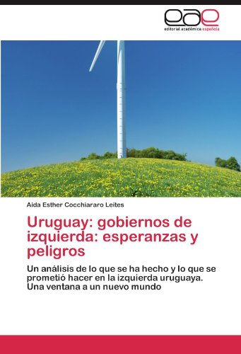 Uruguay: gobiernos de izquierda: esperanzas y peligros: Un análisis de lo que se ha hecho y lo que se prometió hacer en la izquierda uruguaya. Una ventana a un nuevo mundo (Spanish Edition)