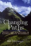 Changing Paths: Travels and Meditations in Alaska s Arctic Wilderness