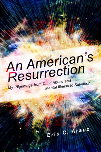 An American's Resurrection: My Pilgrimage from Child Abuse and Mental Illness to Salvation, by Eric Arauz