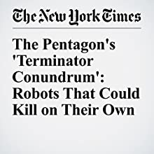 The Pentagon's 'Terminator Conundrum': Robots That Could Kill on Their Own Other by Matthew Rosenberg, John Markoff Narrated by Keith Sellon-Wright